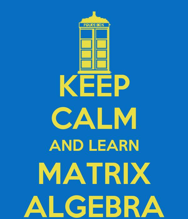 KEEP CALM AND LEARN MATRIX ALGEBRA