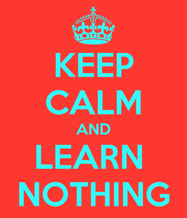 KEEP CALM AND LEARN  NOTHING