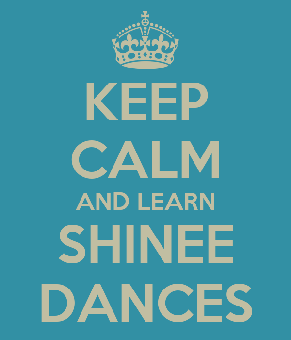 KEEP CALM AND LEARN SHINEE DANCES