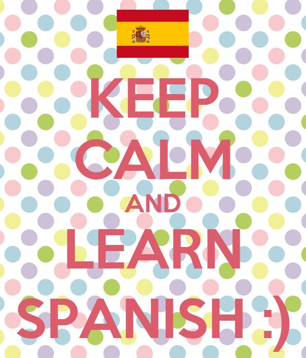 KEEP CALM AND LEARN SPANISH :)