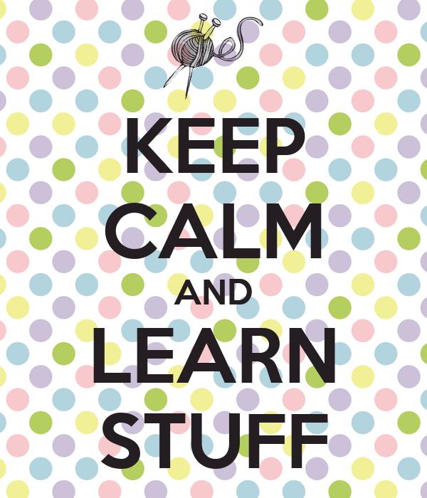KEEP CALM AND LEARN STUFF