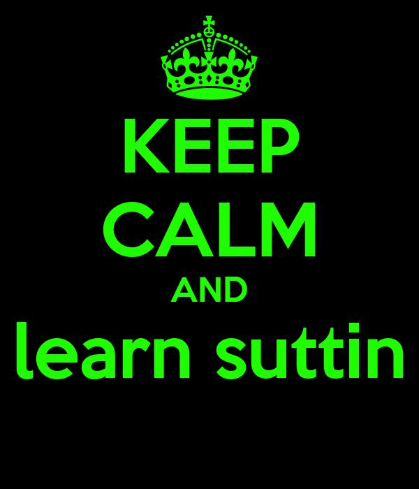 KEEP CALM AND learn suttin