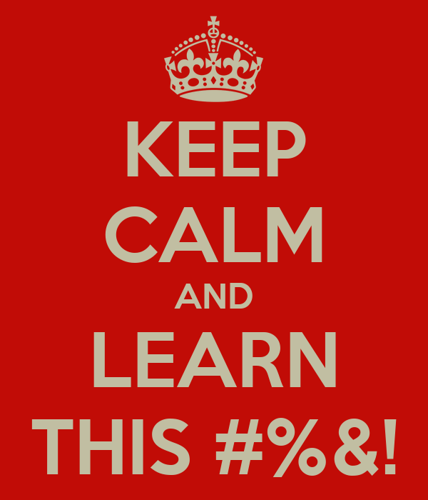 KEEP CALM AND LEARN THIS #%&!