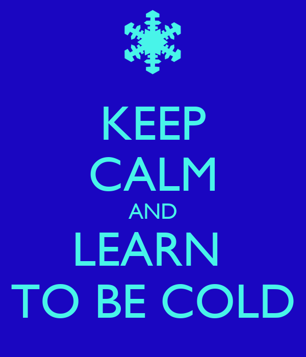 KEEP CALM AND LEARN  TO BE COLD