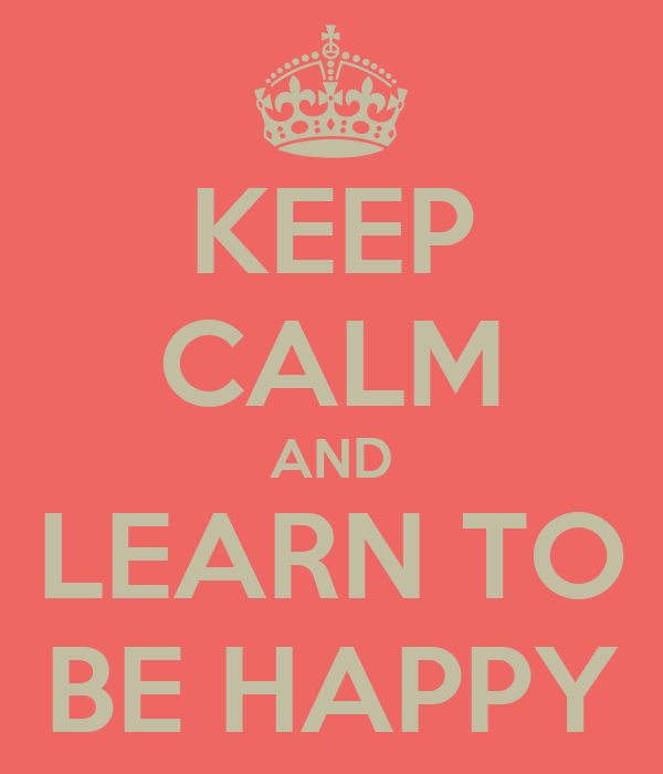 KEEP CALM AND LEARN TO BE HAPPY
