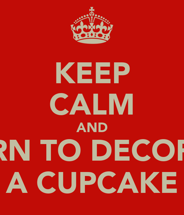 KEEP CALM AND LEARN TO DECORATE A CUPCAKE