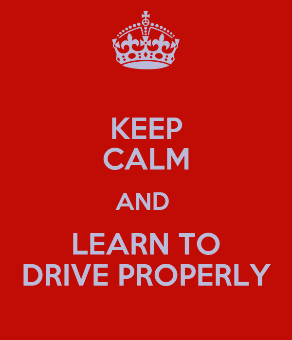 KEEP CALM AND  LEARN TO DRIVE PROPERLY