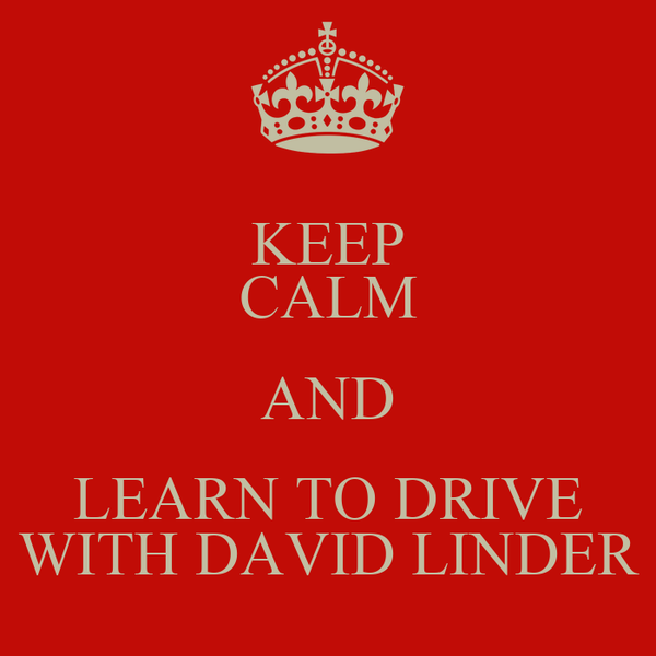 KEEP CALM AND LEARN TO DRIVE WITH DAVID LINDER