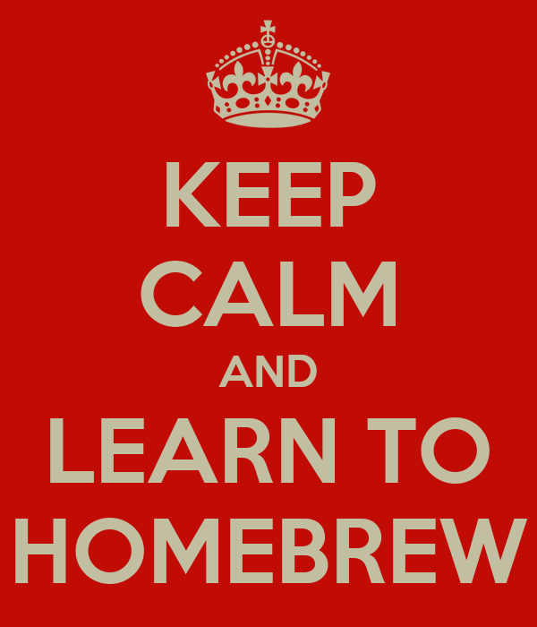 KEEP CALM AND LEARN TO HOMEBREW