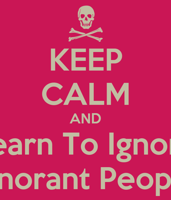 KEEP CALM AND Learn To Ignore Ignorant People