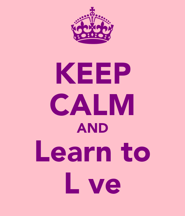 KEEP CALM AND Learn to L♥ve