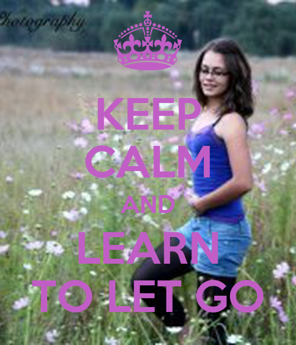 KEEP CALM AND LEARN TO LET GO