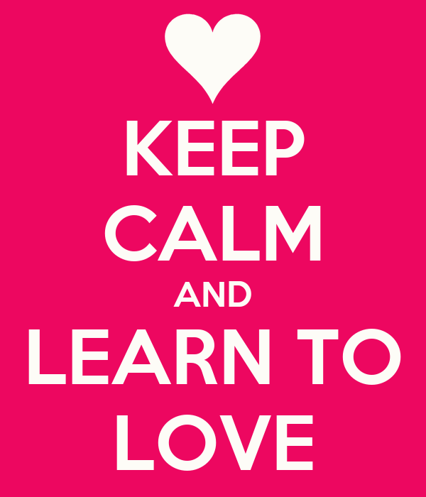 KEEP CALM AND LEARN TO LOVE