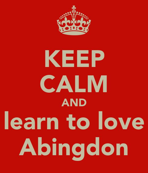 KEEP CALM AND learn to love Abingdon