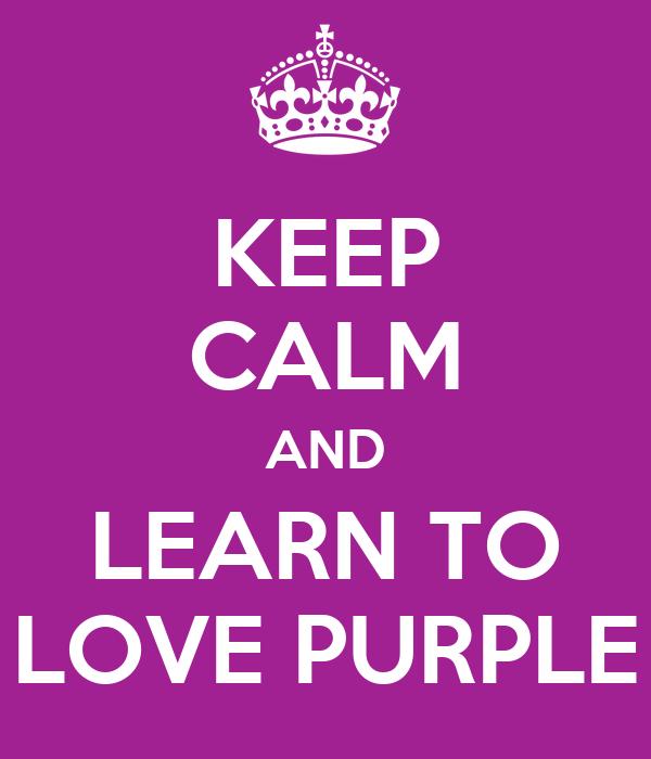 KEEP CALM AND LEARN TO LOVE PURPLE