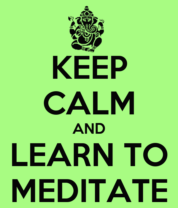 KEEP CALM AND LEARN TO MEDITATE
