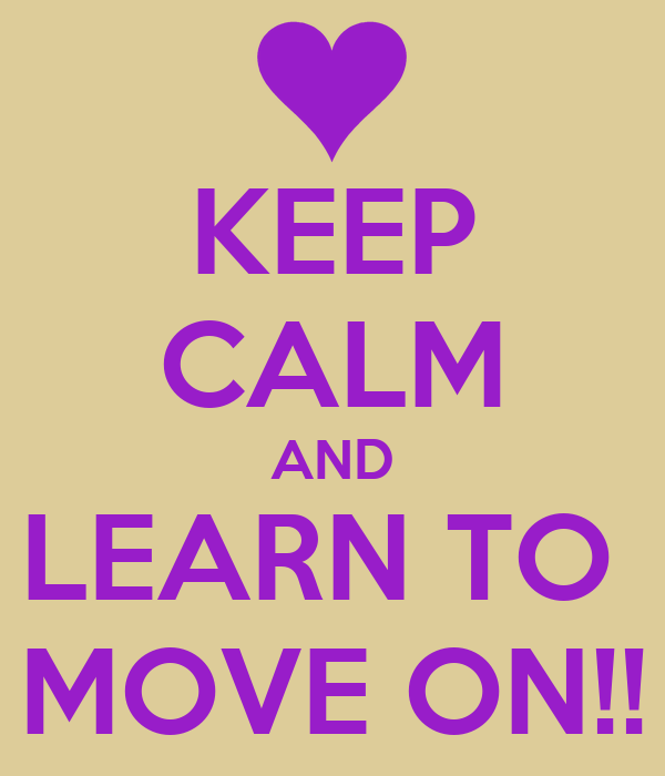 KEEP CALM AND LEARN TO  MOVE ON!!