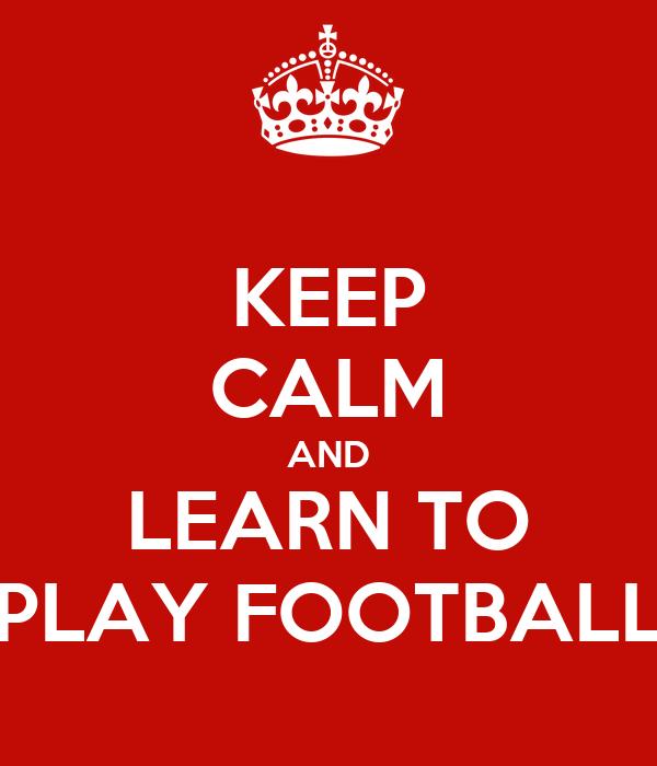KEEP CALM AND LEARN TO PLAY FOOTBALL