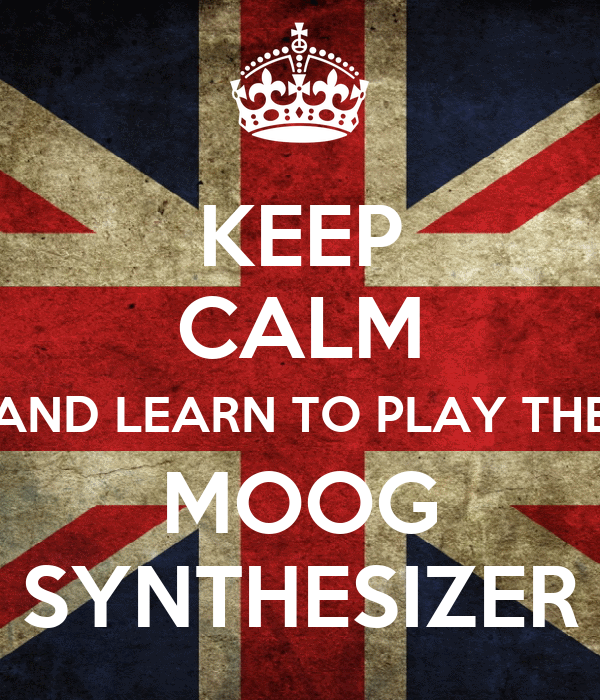 KEEP CALM AND LEARN TO PLAY THE MOOG SYNTHESIZER