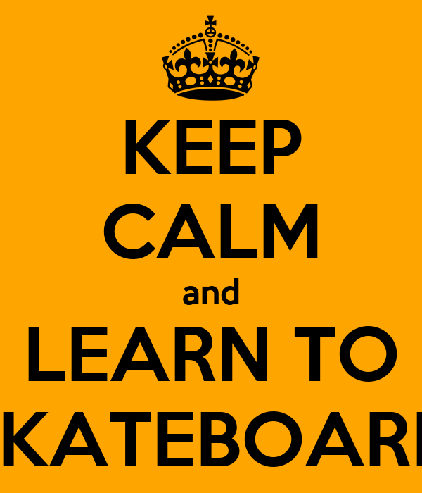 KEEP CALM and LEARN TO SKATEBOARD
