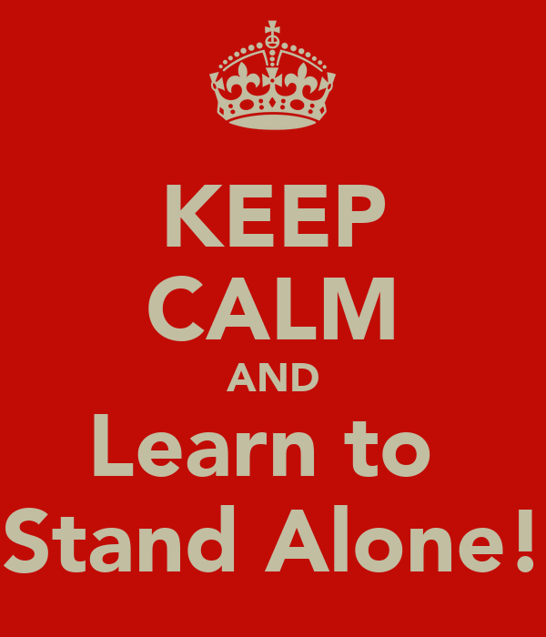 KEEP CALM AND Learn to  Stand Alone!