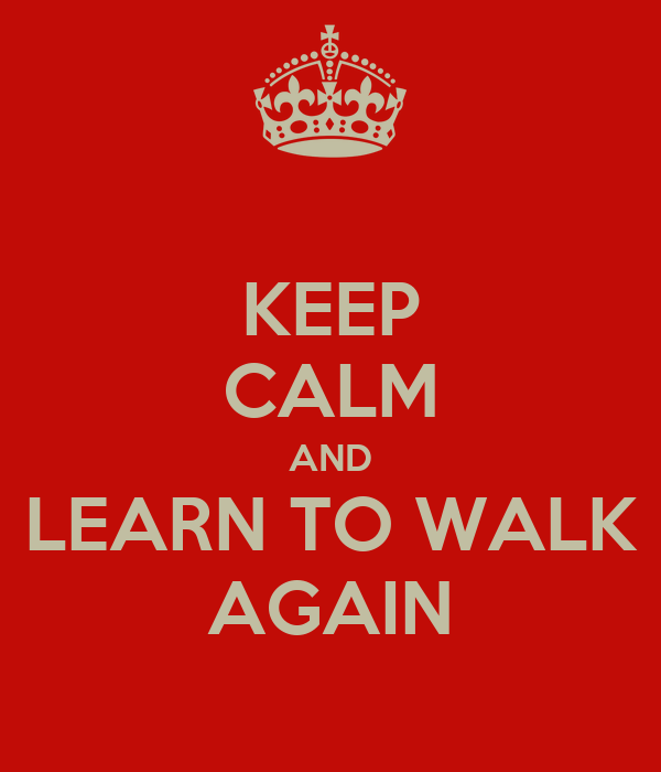 KEEP CALM AND LEARN TO WALK AGAIN