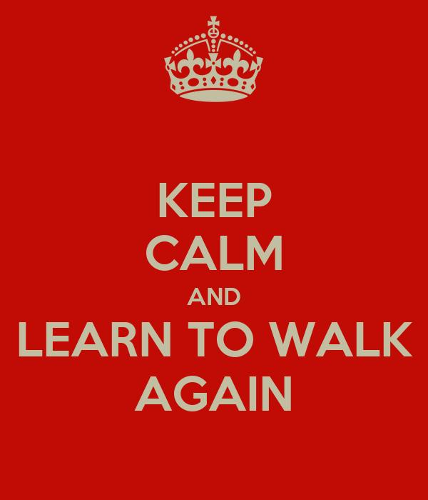 KEEP CALM AND LEARN TO WALK AGAIN