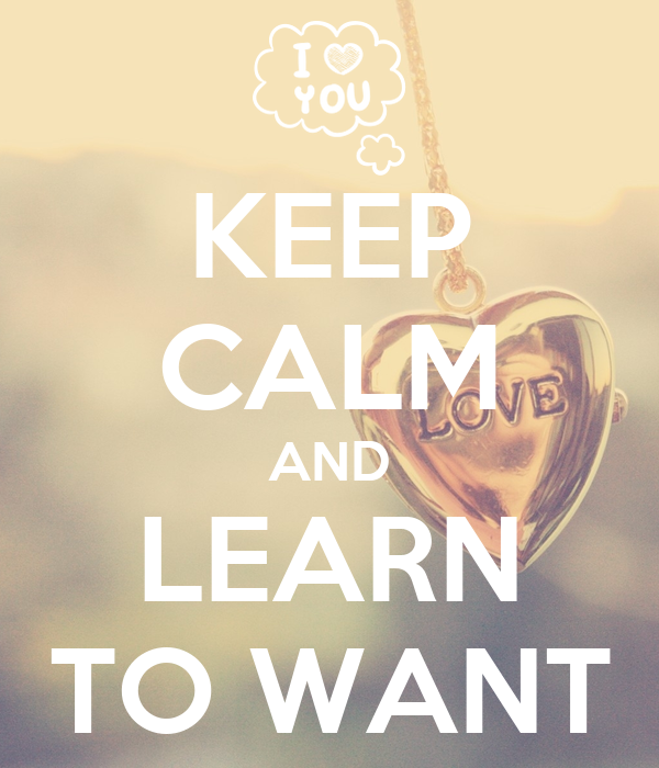 KEEP CALM AND LEARN TO WANT