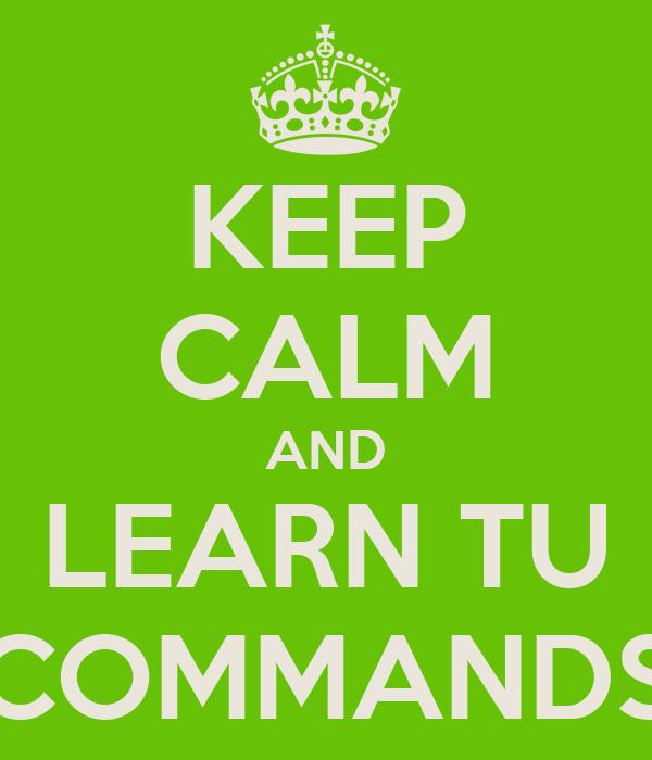 KEEP CALM AND LEARN TU COMMANDS