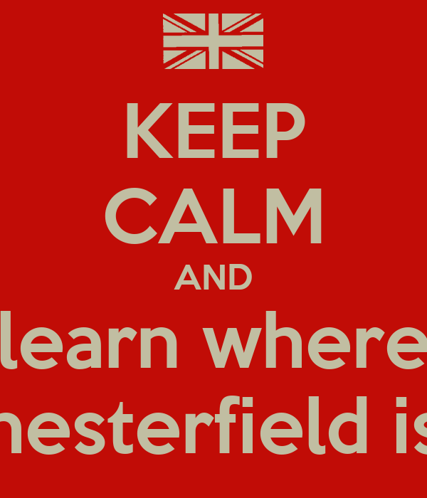 KEEP CALM AND learn where chesterfield is !