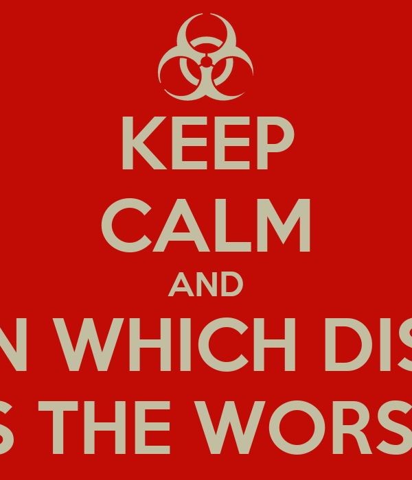 KEEP CALM AND LEARN WHICH DISEASE IS THE WORST