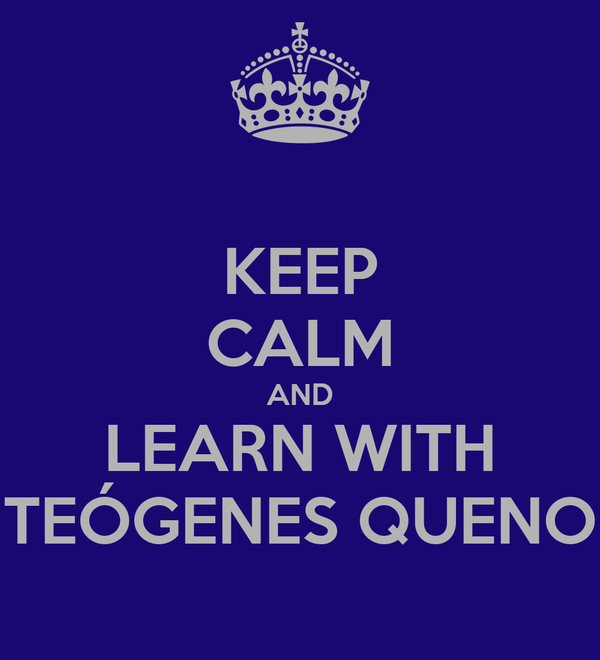 KEEP CALM AND LEARN WITH TEÓGENES QUENO