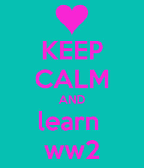 KEEP CALM AND learn  ww2