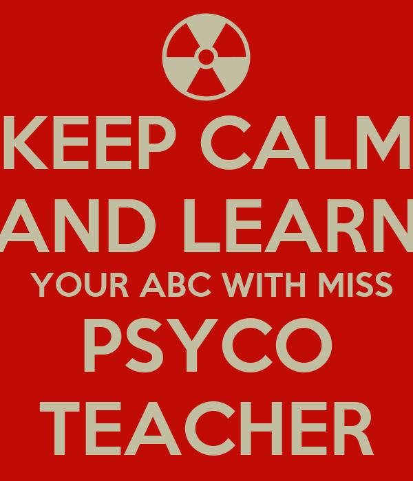 KEEP CALM AND LEARN  YOUR ABC WITH MISS PSYCO TEACHER