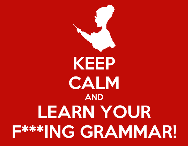 KEEP CALM AND LEARN YOUR F***ING GRAMMAR!