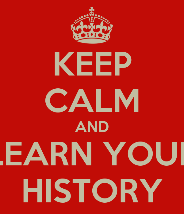 KEEP CALM AND LEARN YOUR HISTORY