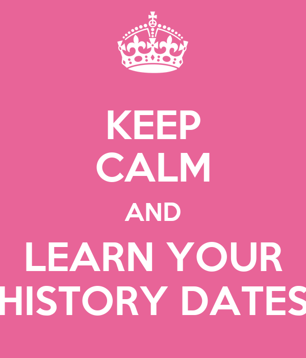 KEEP CALM AND LEARN YOUR HISTORY DATES