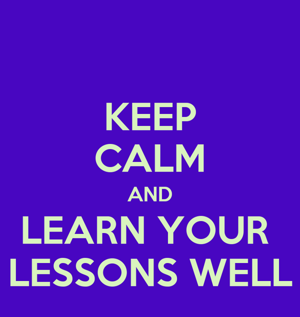 KEEP CALM AND LEARN YOUR  LESSONS WELL