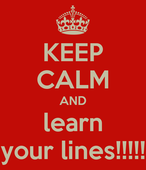 KEEP CALM AND learn your lines!!!!!