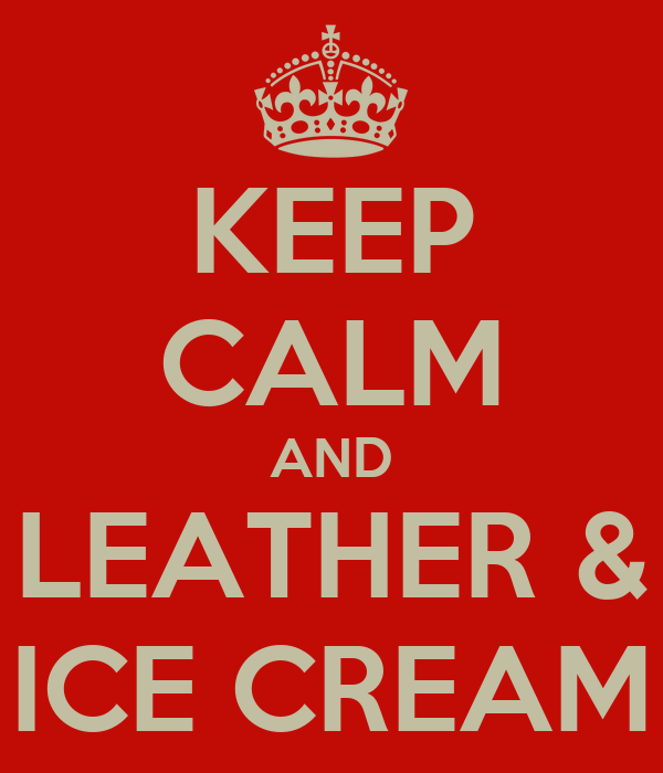 KEEP CALM AND LEATHER & ICE CREAM
