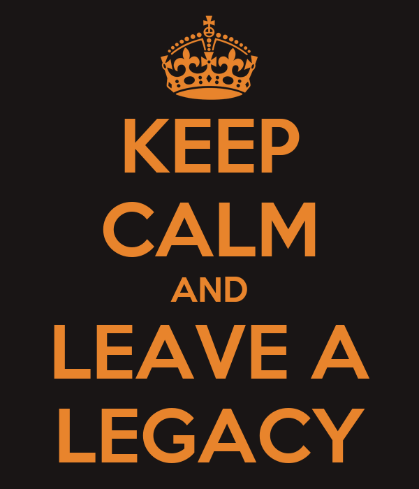 KEEP CALM AND LEAVE A LEGACY