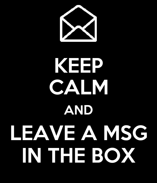 KEEP CALM AND LEAVE A MSG IN THE BOX