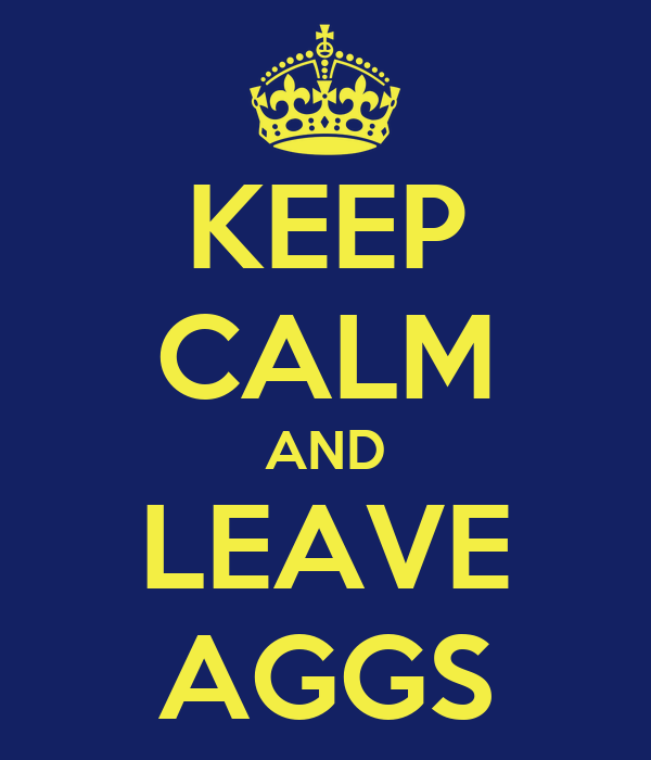 KEEP CALM AND LEAVE AGGS