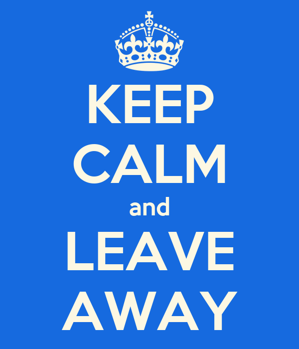 KEEP CALM and LEAVE AWAY