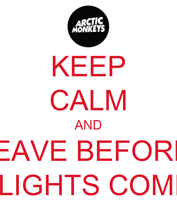 KEEP CALM AND LEAVE BEFORE  THE LIGHTS COME ON