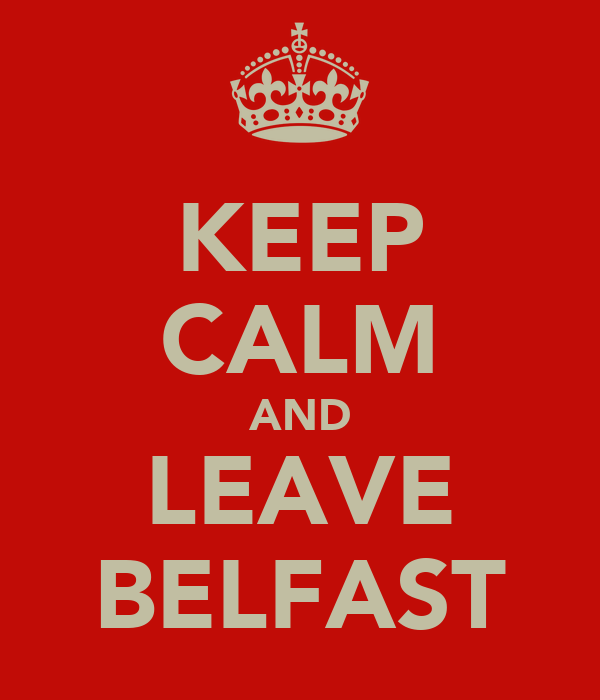 KEEP CALM AND LEAVE BELFAST