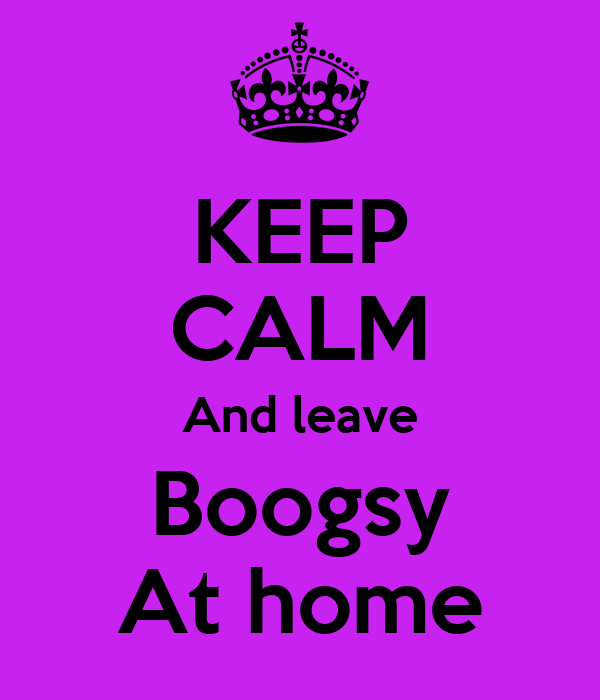 KEEP CALM And leave Boogsy At home