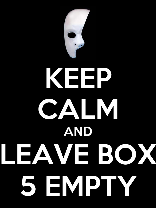 KEEP CALM AND LEAVE BOX 5 EMPTY