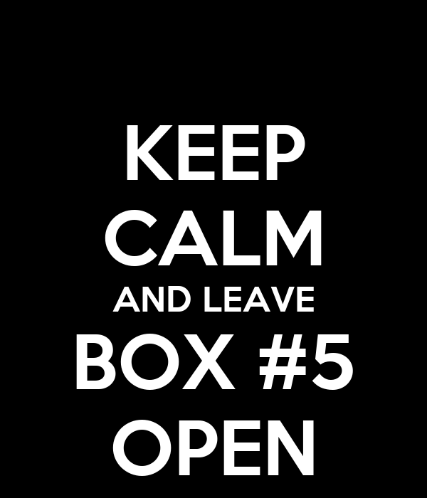 KEEP CALM AND LEAVE BOX #5 OPEN