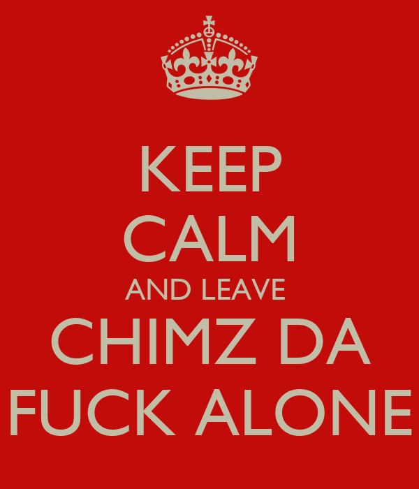 KEEP CALM AND LEAVE  CHIMZ DA FUCK ALONE